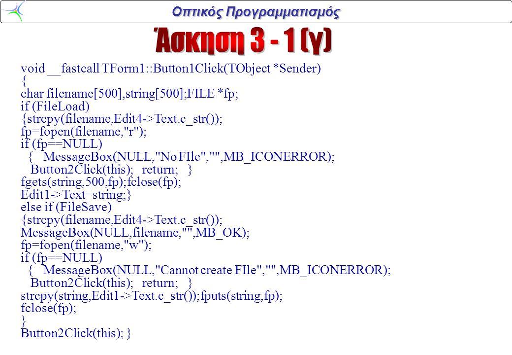 Οπτικός Προγραμματισμός void __fastcall TForm1::Copy1Click(TObject *Sender) { Edit1->CopyToClipboard(); } void __fastcall TForm1::paste1Click(TObject *Sender) { Edit2->PasteFromClipboard(); } void __fastcall TForm1::Cut1Click(TObject *Sender) { Edit1->CutToClipboard(); } void __fastcall TForm1::About1Click(TObject *Sender) { AboutForm->ShowModal(); }
