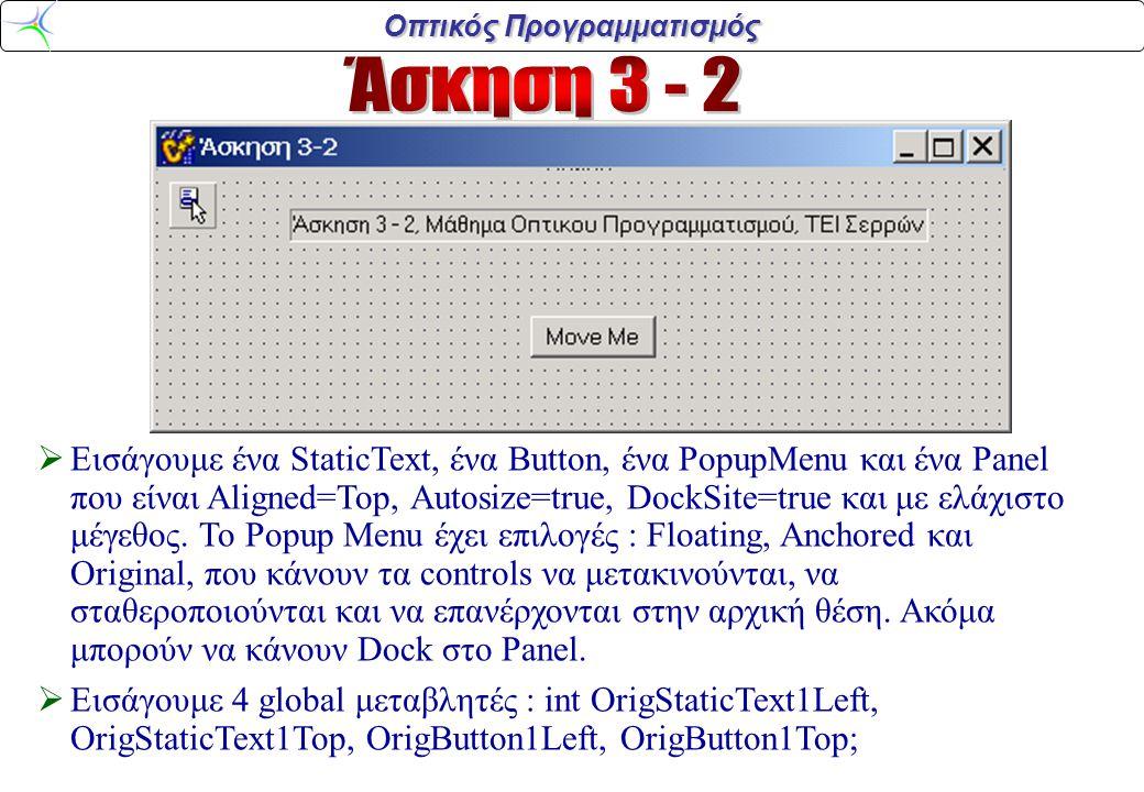 Οπτικός Προγραμματισμός void_fastcall TForm1::FormCreate (TObject *Sender) { OrigStaticText1Left=StaticText1->Left; OrigStaticText1Top=StaticText1->Top; OrigButton1Left=Button1->Left; OrigButton1Top=Button1->Top; } void __fastcall TForm1::Anchored1Click (TObject *Sender) { if (StaticText1->Focused()) StaticText1 - > DragKind=dkDrag; else Button1->DragKind=dkDrag; } void __fastcall TForm1::Floating1Click (TObject *Sender) { if (StaticText1->Focused()) {StaticText1->DragMode=dmAutomatic; StaticText1->DragKind = dkDock;} else {Button1->DragMode=dmAutomatic; Button1->DragKind = dkDock;} } void __fastcall TForm1::Original1Click (TObject *Sender) {if (StaticText1->Focused()) {StaticText1->Parent=Form1; StaticText1->HostDockSite=Form1; StaticText1->Left=OrigStaticText1Left; StaticText1->Top=OrigStaticText1Top; StaticText1->DragMode=dmManual; } else {Button1->Parent=Form1; Button1->HostDockSite=Form1; Button1->Left=OrigButton1Left; Button1->Top=OrigButton1Top; Button1->DragMode=dmManual;}