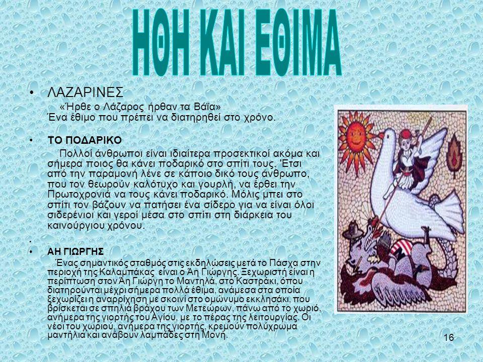 16 •ΛΑΖΑΡΙΝΕΣ «Ήρθε ο Λάζαρος ήρθαν τα Βάϊα» Ένα έθιμο που πρέπει να διατηρηθεί στο χρόνο. •ΤΟ ΠΟΔΑΡΙΚΟ Πολλοί άνθρωποι είναι ιδιαίτερα προσεκτικοί ακ