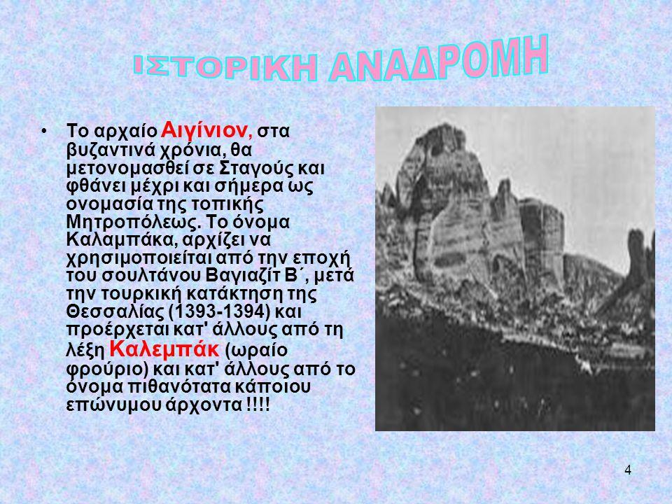 4 •Το αρχαίο Αιγίνιον, στα βυζαντινά χρόνια, θα μετονομασθεί σε Σταγούς και φθάνει μέχρι και σήμερα ως ονομασία της τοπικής Μητροπόλεως. Το όνομα Καλα
