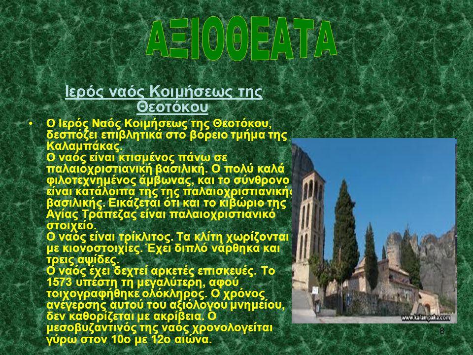 8 Ιερός ναός Κοιμήσεως της Θεοτόκου •Ο Ιερός Ναός Κοιμήσεως της Θεοτόκου, δεσπόζει επιβλητικά στο βόρειο τμήμα της Καλαμπάκας. Ο ναός είναι κτισμένος