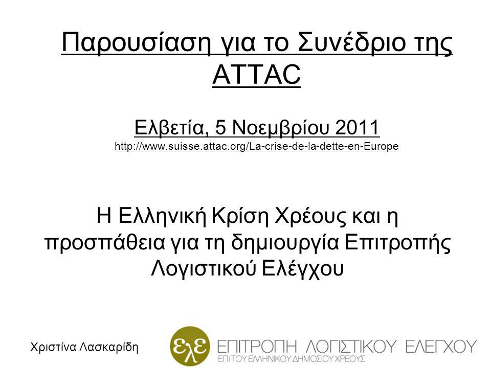 Παρουσίαση για το Συνέδριο της ATTAC Ελβετία, 5 Νοεμβρίου 2011 http://www.suisse.attac.org/La-crise-de-la-dette-en-Europe Η Ελληνική Κρίση Χρέους και η προσπάθεια για τη δημιουργία Επιτροπής Λογιστικού Ελέγχου Χριστίνα Λασκαρίδη