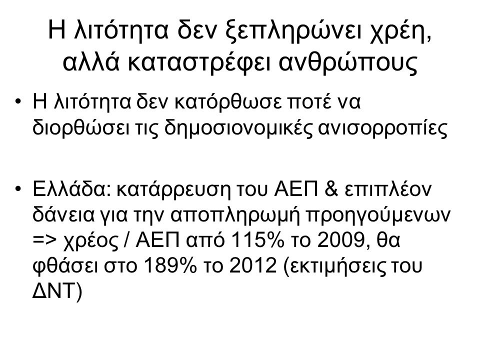 Η λιτότητα δεν ξεπληρώνει χρέη, αλλά καταστρέφει ανθρώπους •Η λιτότητα δεν κατόρθωσε ποτέ να διορθώσει τις δημοσιονομικές ανισορροπίες •Ελλάδα: κατάρρ