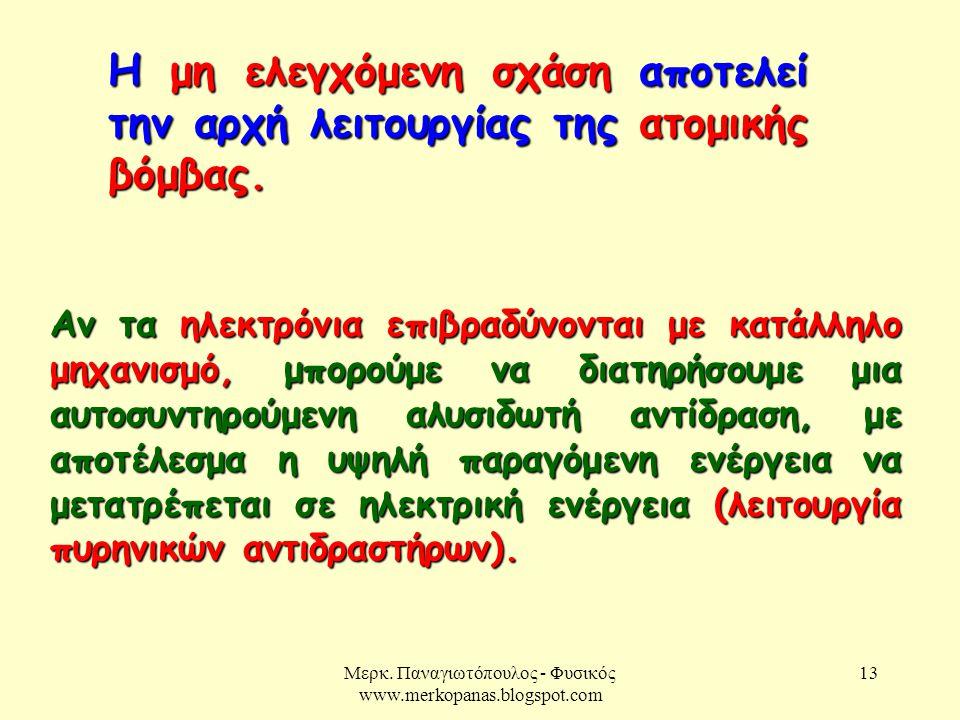 Μερκ. Παναγιωτόπουλος - Φυσικός www.merkopanas.blogspot.com 13 Η μη ελεγχόμενη σχάση αποτελεί την αρχή λειτουργίας της ατομικής βόμβας. Αν τα ηλεκτρόν