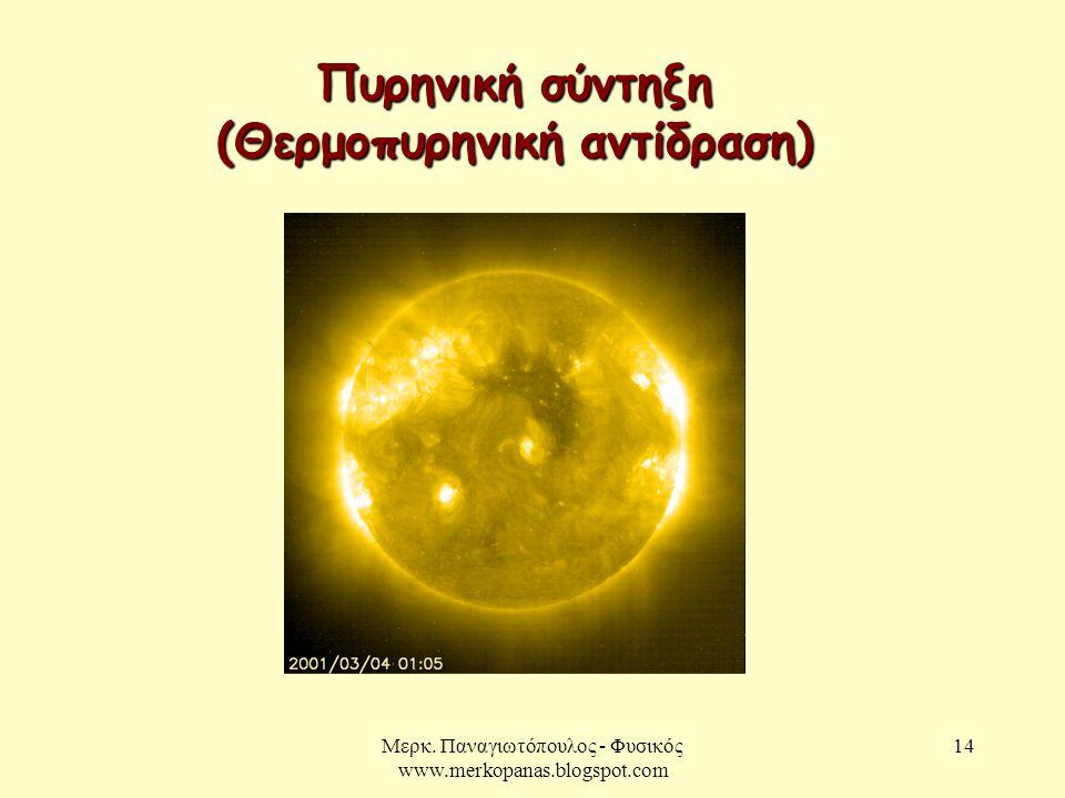 Μερκ. Παναγιωτόπουλος - Φυσικός www.merkopanas.blogspot.com 14 Πυρηνική σύντηξη (Θερμοπυρηνική αντίδραση)