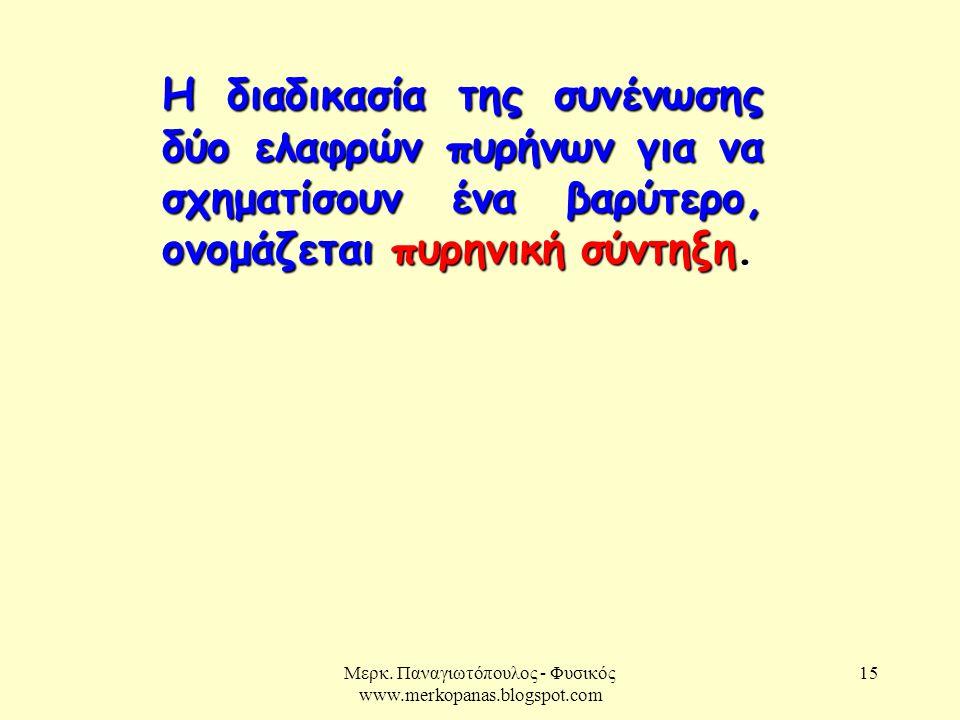 Μερκ. Παναγιωτόπουλος - Φυσικός www.merkopanas.blogspot.com 15 Η διαδικασία της συνένωσης δύο ελαφρών πυρήνων για να σχηματίσουν ένα βαρύτερο, ονομάζε