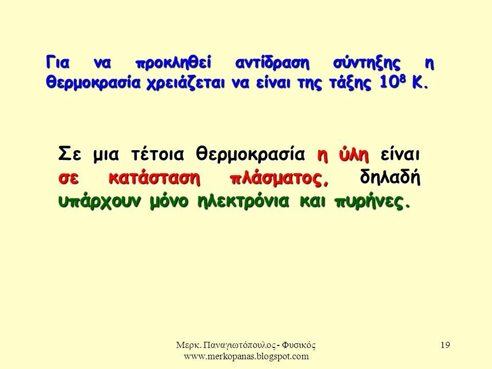 Μερκ. Παναγιωτόπουλος - Φυσικός www.merkopanas.blogspot.com 19 Για να προκληθεί αντίδραση σύντηξης η θερμοκρασία χρειάζεται να είναι της τάξης 10 8 Κ.