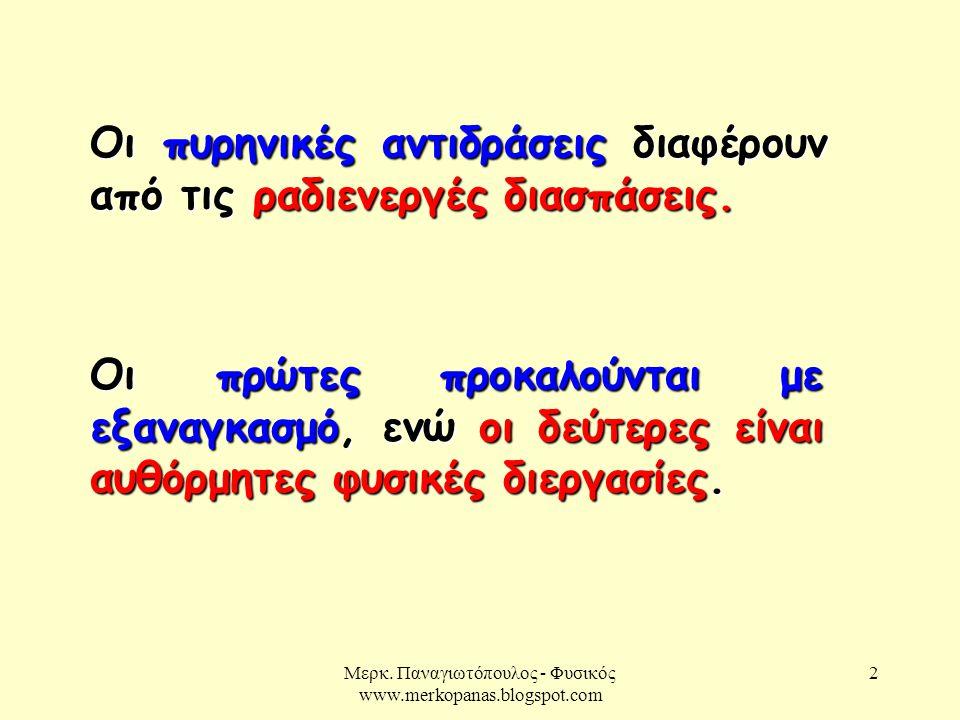 Μερκ. Παναγιωτόπουλος - Φυσικός www.merkopanas.blogspot.com 2 Οι πυρηνικές αντιδράσεις διαφέρουν από τις ραδιενεργές διασπάσεις. Οι πρώτες προκαλούντα