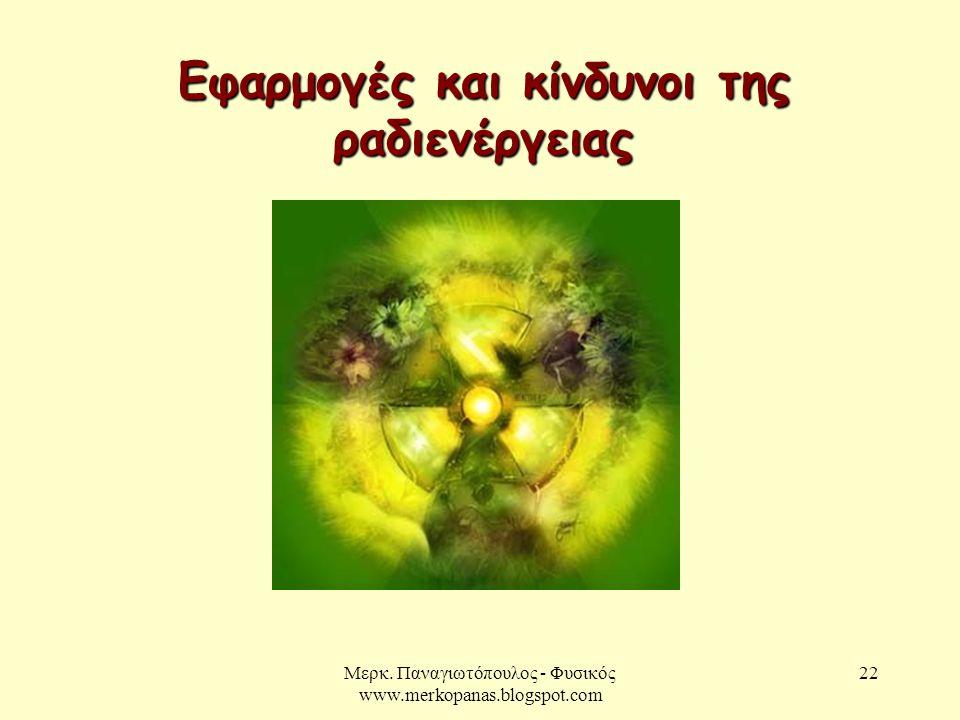 Μερκ. Παναγιωτόπουλος - Φυσικός www.merkopanas.blogspot.com 22 Εφαρμογές και κίνδυνοι της ραδιενέργειας