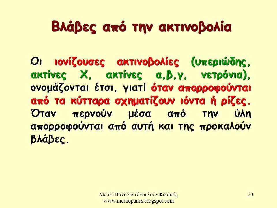 Μερκ. Παναγιωτόπουλος - Φυσικός www.merkopanas.blogspot.com 23 Βλάβες από την ακτινοβολία Οι ιονίζουσες ακτινοβολίες (υπεριώδης, ακτίνες Χ, ακτίνες α,