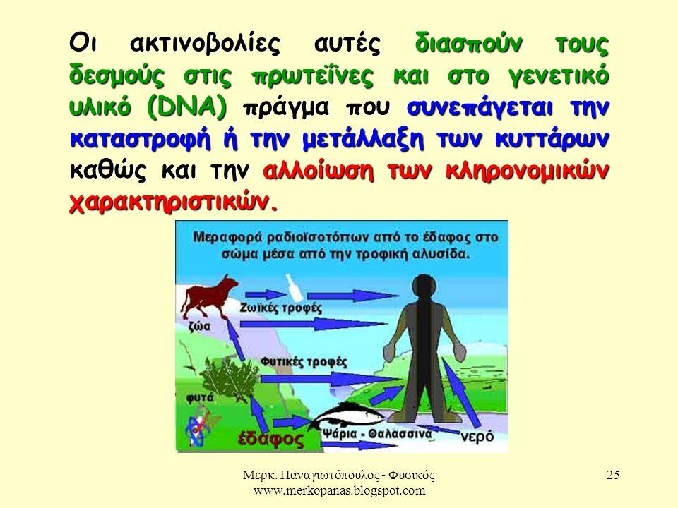 Μερκ. Παναγιωτόπουλος - Φυσικός www.merkopanas.blogspot.com 25 Οι ακτινοβολίες αυτές διασπούν τους δεσμούς στις πρωτεΐνες και στο γενετικό υλικό (DNA)