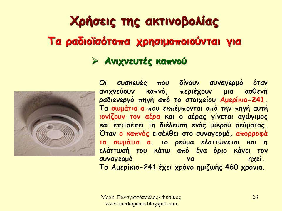 Μερκ. Παναγιωτόπουλος - Φυσικός www.merkopanas.blogspot.com 26 Χρήσεις της ακτινοβολίας Τα ραδιοϊσότοπα χρησιμοποιούνται για  Ανιχνευτές καπνού Οι συ