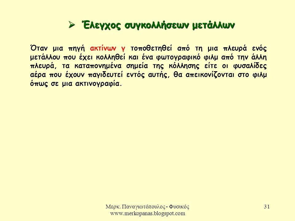 Μερκ. Παναγιωτόπουλος - Φυσικός www.merkopanas.blogspot.com 31  Έλεγχος συγκολλήσεων μετάλλων Όταν μια πηγή ακτίνων γ τοποθετηθεί από τη μια πλευρά ε