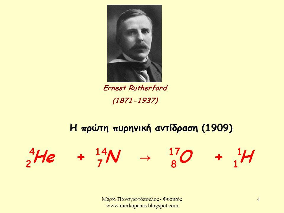 Μερκ. Παναγιωτόπουλος - Φυσικός www.merkopanas.blogspot.com 4 Ernest Rutherford (1871-1937) Η πρώτη πυρηνική αντίδραση (1909)