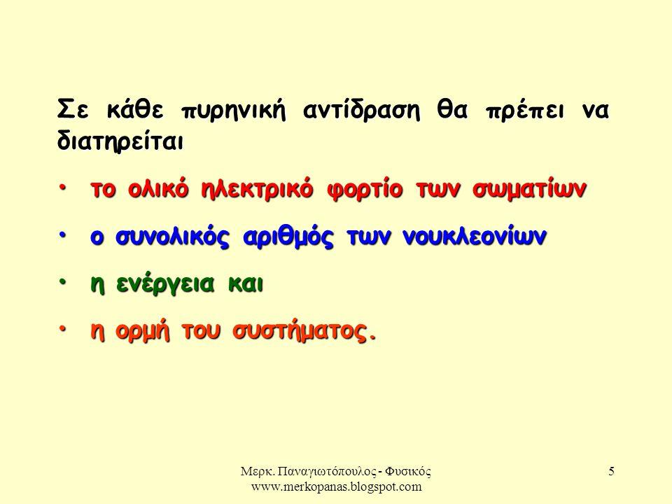 Μερκ. Παναγιωτόπουλος - Φυσικός www.merkopanas.blogspot.com 5 Σε κάθε πυρηνική αντίδραση θα πρέπει να διατηρείται • το ολικό ηλεκτρικό φορτίο των σωμα