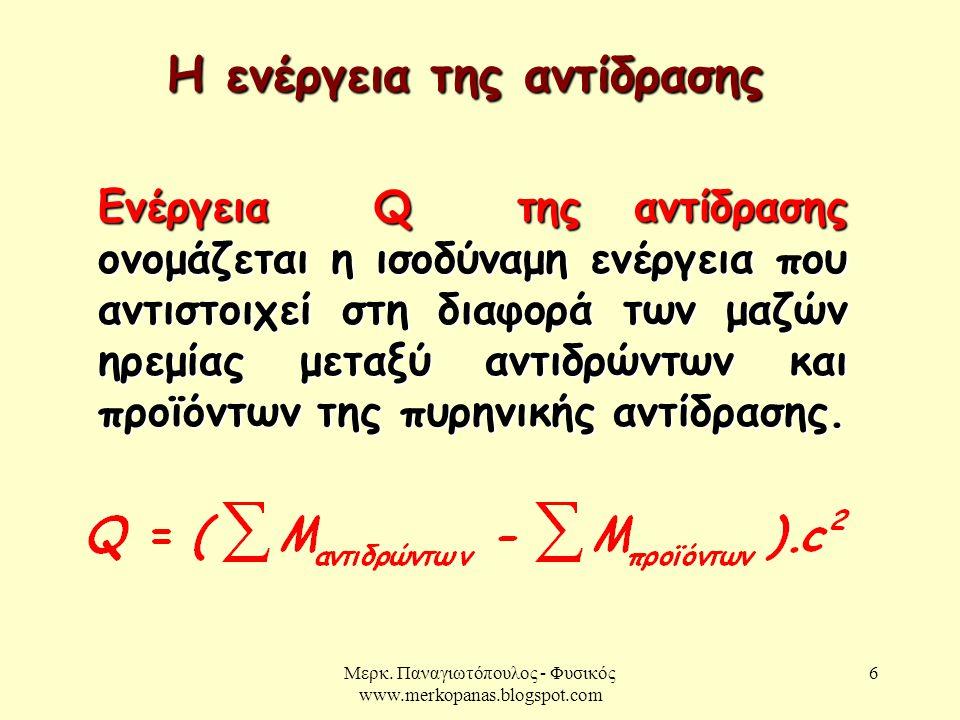 Μερκ. Παναγιωτόπουλος - Φυσικός www.merkopanas.blogspot.com 6 Ενέργεια Q της αντίδρασης ονομάζεται η ισοδύναμη ενέργεια που αντιστοιχεί στη διαφορά τω