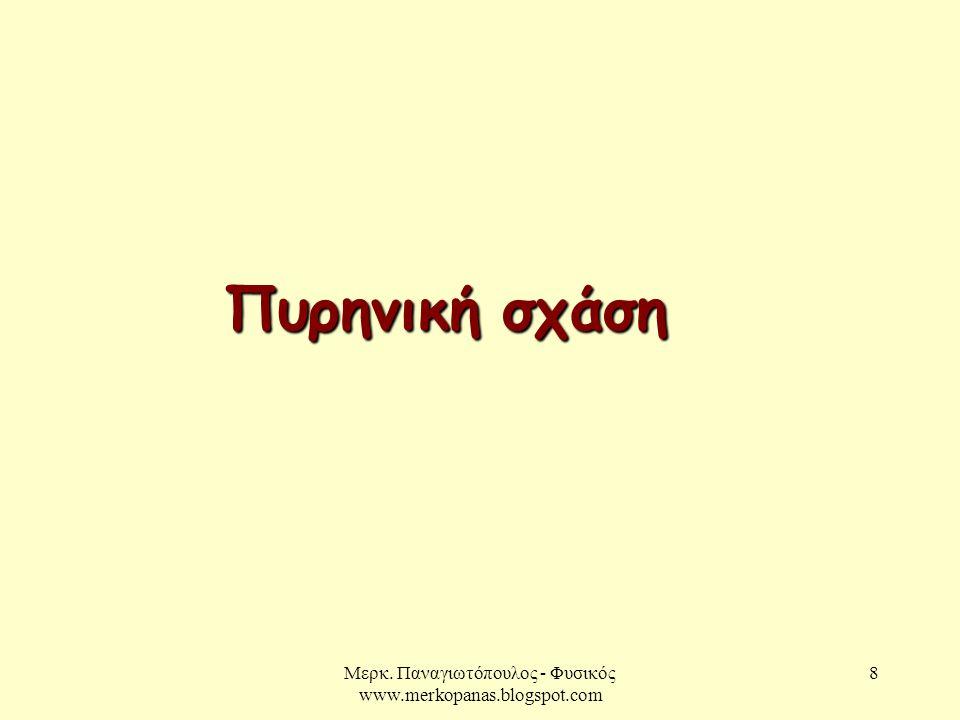Μερκ. Παναγιωτόπουλος - Φυσικός www.merkopanas.blogspot.com 8 Πυρηνική σχάση
