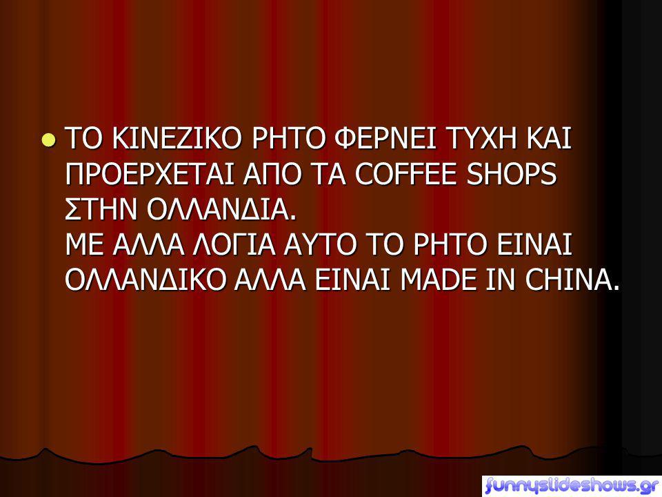  ΤΟ ΚΙΝΕΖΙΚΟ ΡΗΤΟ ΦΕΡΝΕΙ ΤΥΧΗ ΚΑΙ ΠΡΟΕΡΧΕΤΑΙ ΑΠΟ ΤΑ COFFEE SHOPS ΣΤΗΝ ΟΛΛΑΝΔΙΑ. ΜΕ ΑΛΛΑ ΛΟΓΙΑ ΑΥΤΟ ΤΟ ΡΗΤΟ ΕΙΝΑΙ ΟΛΛΑΝΔΙΚΟ ΑΛΛΑ ΕΙΝΑΙ MADE IN CHINA.