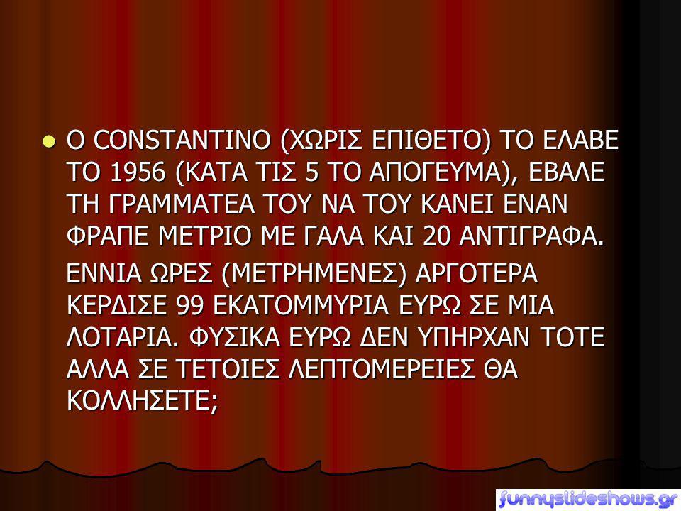  Ο CONSTANTINO (ΧΩΡΙΣ ΕΠΙΘΕΤΟ) ΤΟ ΕΛΑΒΕ ΤΟ 1956 (ΚΑΤΑ ΤΙΣ 5 ΤΟ ΑΠΟΓΕΥΜΑ), ΕΒΑΛΕ ΤΗ ΓΡΑΜΜΑΤΕΑ ΤΟΥ ΝΑ ΤΟΥ ΚΑΝΕΙ ΕΝΑΝ ΦΡΑΠΕ ΜΕΤΡΙΟ ΜΕ ΓΑΛΑ ΚΑΙ 20 ΑΝΤΙΓΡ