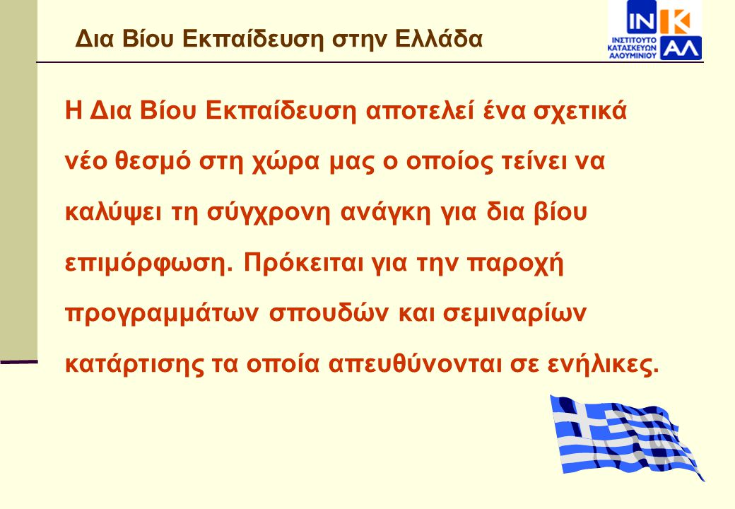 Δια Βίου Εκπαίδευση στην Ελλάδα Η Δια Βίου Εκπαίδευση αποτελεί ένα σχετικά νέο θεσμό στη χώρα μας ο οποίος τείνει να καλύψει τη σύγχρονη ανάγκη για δι