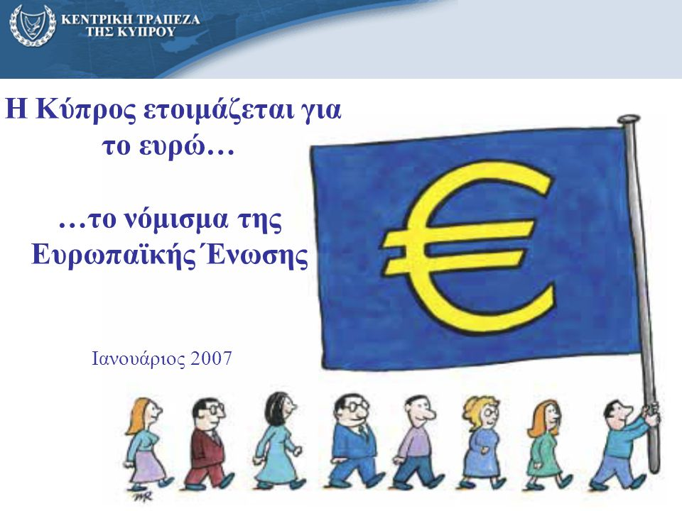 1 Η Κύπρος ετοιμάζεται για το ευρώ… …το νόμισμα της Ευρωπαϊκής Ένωσης Ιανουάριος 2007