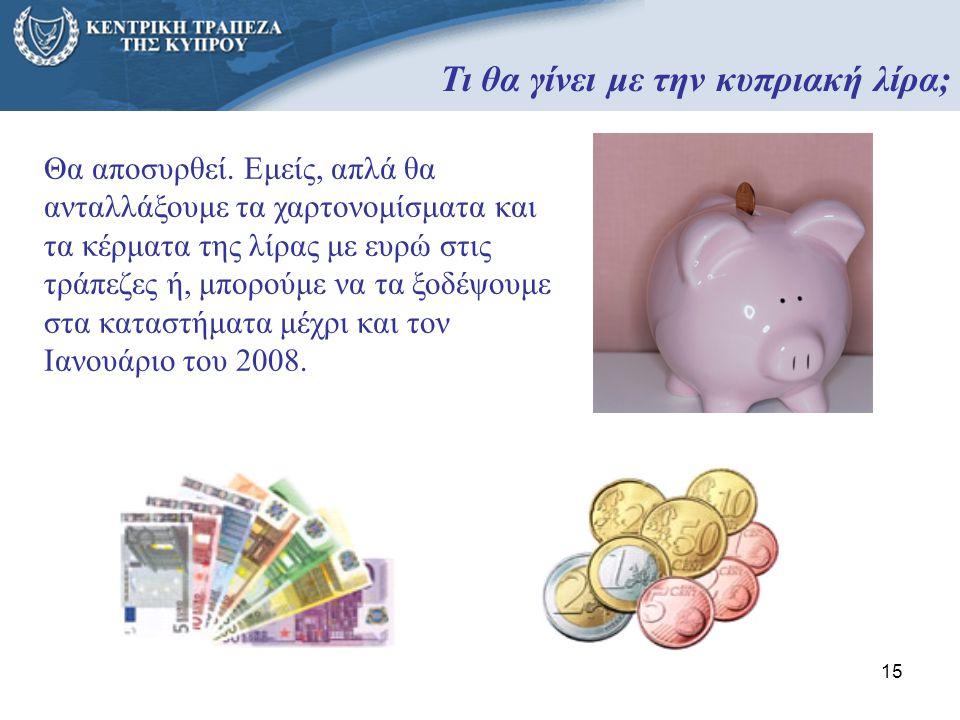 15 Τι θα γίνει με την κυπριακή λίρα; Θα αποσυρθεί. Εμείς, απλά θα ανταλλάξουμε τα χαρτονομίσματα και τα κέρματα της λίρας με ευρώ στις τράπεζες ή, μπο