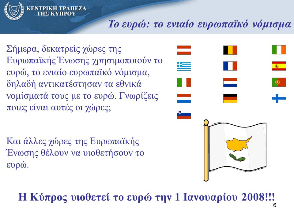 6 Το ευρώ: το ενιαίο ευρωπαϊκό νόμισμα Σήμερα, δεκατρείς χώρες της Ευρωπαϊκής Ένωσης χρησιμοποιούν το ευρώ, το ενιαίο ευρωπαϊκό νόμισμα, δηλαδή αντικα