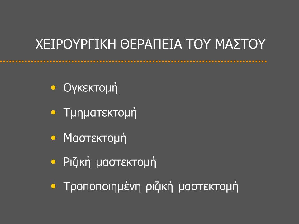 ΧΕΙΡΟΥΡΓΙΚΗ ΘΕΡΑΠΕΙΑ ΤΟΥ ΜΑΣΤΟΥ • Ογκεκτομή • Τμηματεκτομή • Μαστεκτομή • Ριζική μαστεκτομή • Τροποποιημένη ριζική μαστεκτομή