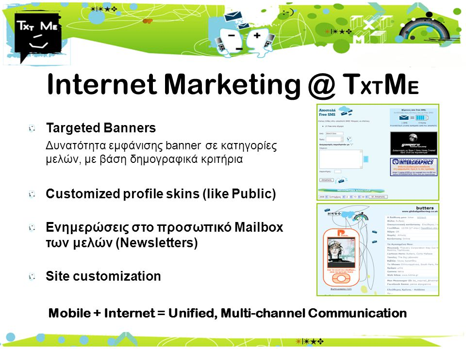 Internet Marketing @ T XT M E Targeted Banners Δυνατότητα εμφάνισης banner σε κατηγορίες μελών, με βάση δημογραφικά κριτήρια Customized profile skins