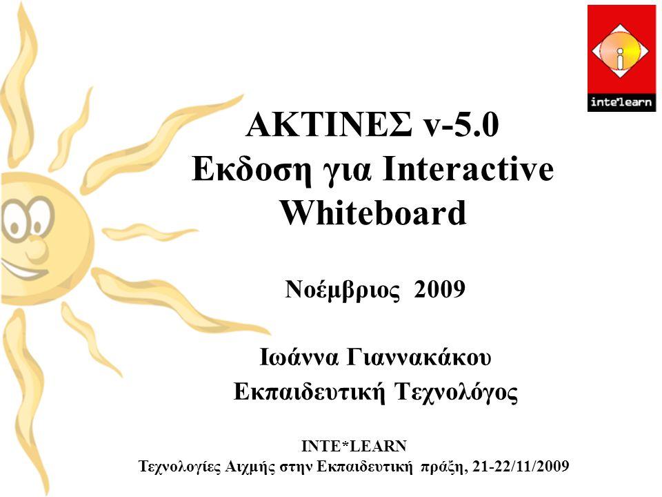 ΑΚΤΙΝΕΣ v-5.0 Εκδοση για Interactive Whiteboard Νοέμβριος 2009 Ιωάννα Γιαννακάκου Εκπαιδευτική Τεχνολόγος INTE*LEARN Τεχνολογίες Αιχμής στην Εκπαιδευτ