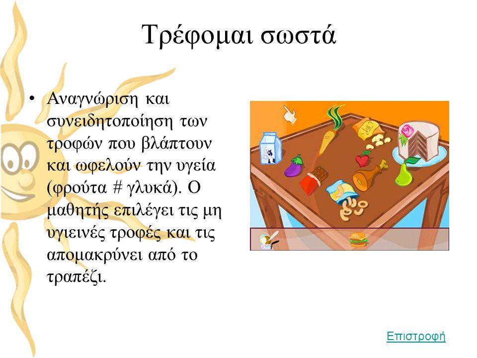 Τρέφομαι σωστά •Αναγνώριση και συνειδητοποίηση των τροφών που βλάπτουν και ωφελούν την υγεία (φρούτα # γλυκά). Ο μαθητής επιλέγει τις μη υγιεινές τροφ