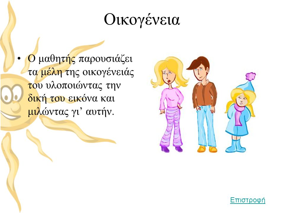 Οικογένεια •Ο μαθητής παρουσιάζει τα μέλη της οικογένειάς του υλοποιώντας την δική του εικόνα και μιλώντας γι' αυτήν. Επιστροφή