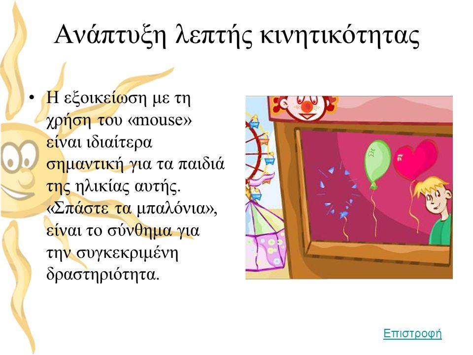 Ανάπτυξη λεπτής κινητικότητας •Η εξοικείωση με τη χρήση του «mouse» είναι ιδιαίτερα σημαντική για τα παιδιά της ηλικίας αυτής. «Σπάστε τα μπαλόνια», ε
