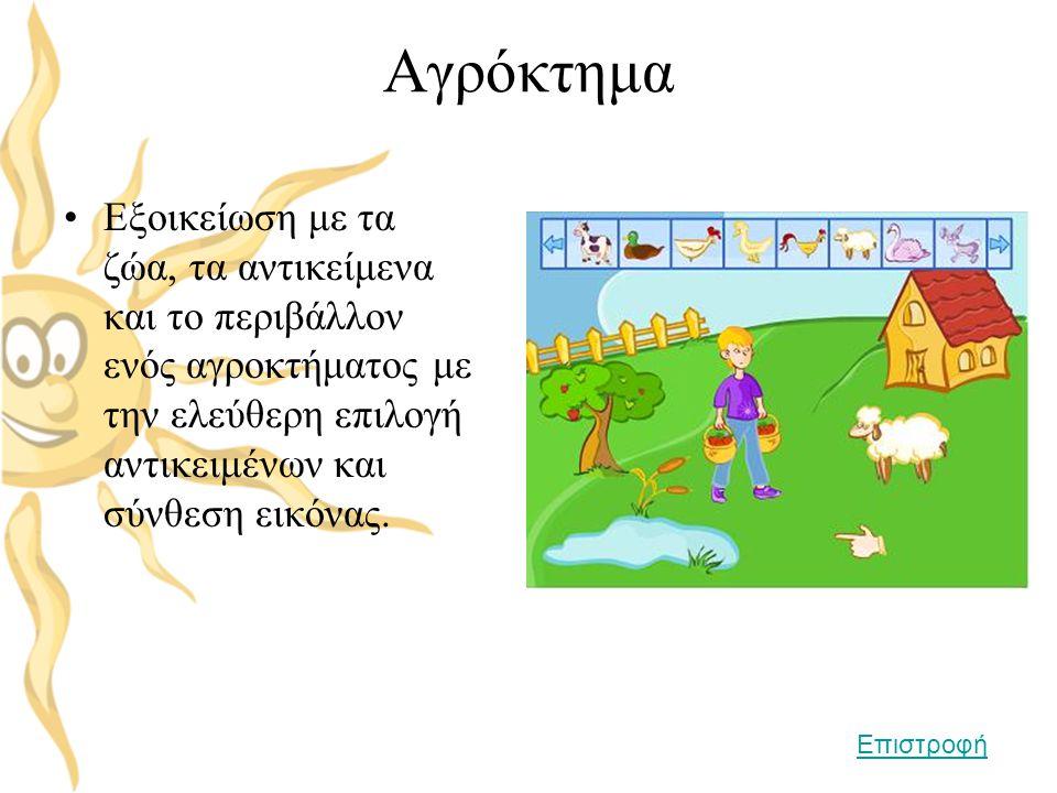 Αγρόκτημα •Εξοικείωση με τα ζώα, τα αντικείμενα και το περιβάλλον ενός αγροκτήματος με την ελεύθερη επιλογή αντικειμένων και σύνθεση εικόνας. Επιστροφ