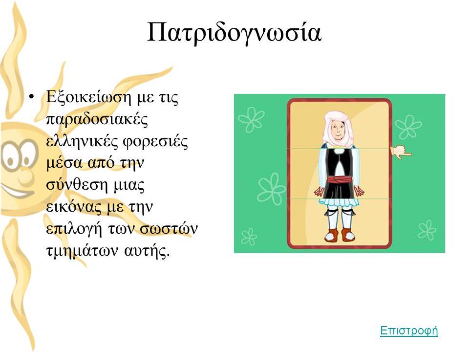 Πατριδογνωσία •Εξοικείωση με τις παραδοσιακές ελληνικές φορεσιές μέσα από την σύνθεση μιας εικόνας με την επιλογή των σωστών τμημάτων αυτής. Επιστροφή