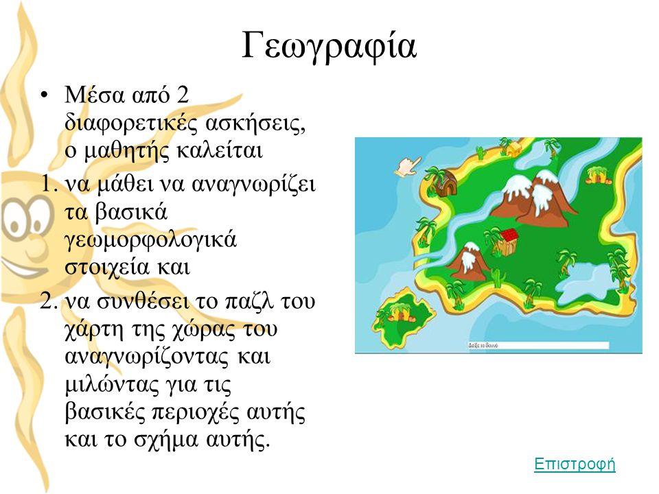 Γεωγραφία •Μέσα από 2 διαφορετικές ασκήσεις, ο μαθητής καλείται 1. να μάθει να αναγνωρίζει τα βασικά γεωμορφολογικά στοιχεία και 2. να συνθέσει το παζ