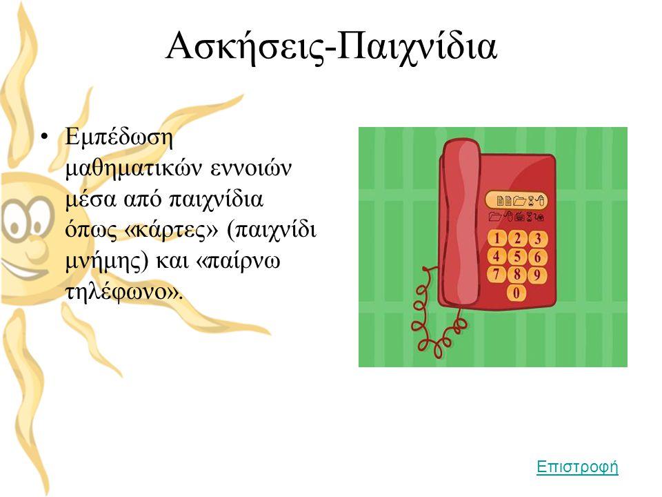 Ασκήσεις-Παιχνίδια •Εμπέδωση μαθηματικών εννοιών μέσα από παιχνίδια όπως «κάρτες» (παιχνίδι μνήμης) και «παίρνω τηλέφωνο». Επιστροφή