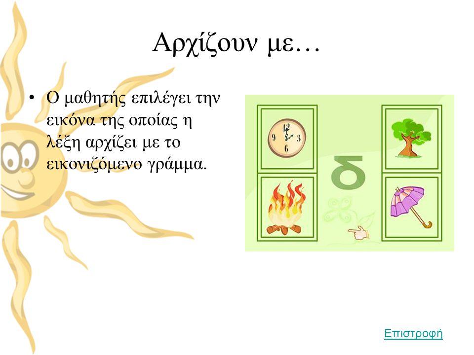 Αρχίζουν με… •Ο μαθητής επιλέγει την εικόνα της οποίας η λέξη αρχίζει με το εικονιζόμενο γράμμα. Επιστροφή