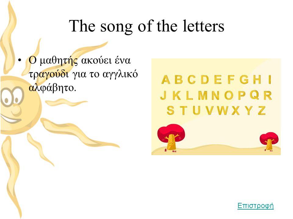 The song of the letters •Ο μαθητής ακούει ένα τραγούδι για το αγγλικό αλφάβητο. Επιστροφή
