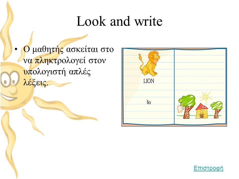Look and write •Ο μαθητής ασκείται στο να πληκτρολογεί στον υπολογιστή απλές λέξεις. Επιστροφή