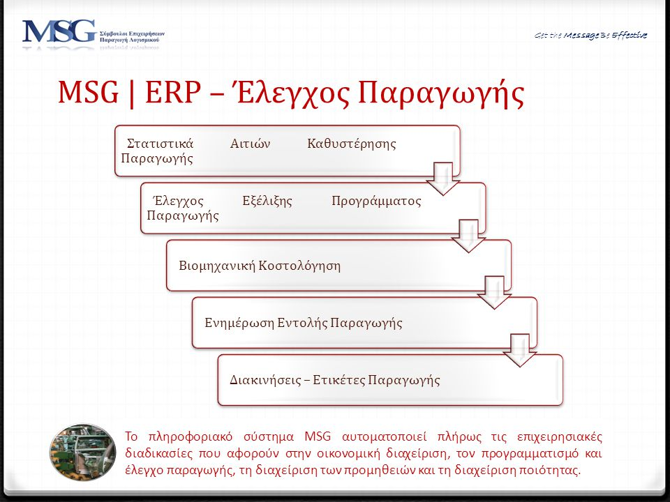 MSG | ERP – Έλεγχος Παραγωγής Το πληροφοριακό σύστημα MSG αυτοματοποιεί πλήρως τις επιχειρησιακές διαδικασίες που αφορούν στην οικονομική διαχείριση,