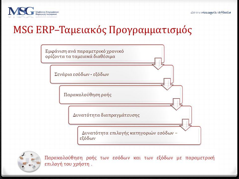 MSG ERP–Ταμειακός Προγραμματισμός Παρακολούθηση ροής των εσόδων και των εξόδων με παραμετρική επιλογή του χρήστη. Εμφάνιση ανά παραμετρικό χρονικό ορί