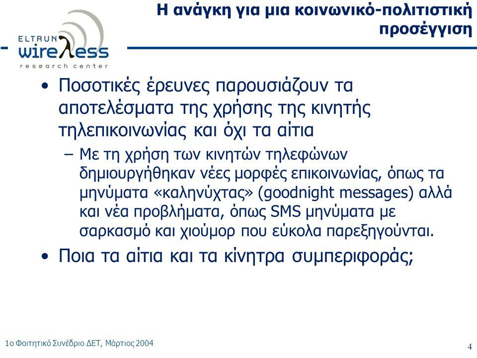 1ο Φοιτητικό Συνέδριο ΔΕΤ, Μάρτιος 2004 4 Η ανάγκη για μια κοινωνικό-πολιτιστική προσέγγιση •Ποσοτικές έρευνες παρουσιάζουν τα αποτελέσματα της χρήσης της κινητής τηλεπικοινωνίας και όχι τα αίτια –Με τη χρήση των κινητών τηλεφώνων δημιουργήθηκαν νέες μορφές επικοινωνίας, όπως τα μηνύματα «καληνύχτας» (goodnight messages) αλλά και νέα προβλήματα, όπως SMS μηνύματα με σαρκασμό και χιούμορ που εύκολα παρεξηγούνται.