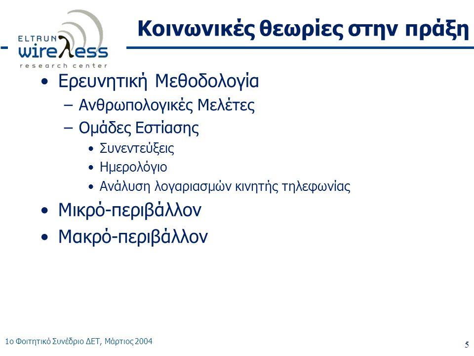 1ο Φοιτητικό Συνέδριο ΔΕΤ, Μάρτιος 2004 5 Κοινωνικές θεωρίες στην πράξη •Ερευνητική Μεθοδολογία –Ανθρωπολογικές Μελέτες –Ομάδες Εστίασης •Συνεντεύξεις •Ημερολόγιο •Ανάλυση λογαριασμών κινητής τηλεφωνίας •Μικρό-περιβάλλον •Μακρό-περιβάλλον