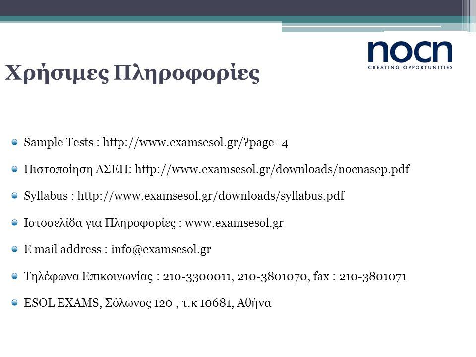 Χρήσιμες Πληροφορίες Sample Tests : http://www.examsesol.gr/?page=4 Πιστοποίηση ΑΣΕΠ: http://www.examsesol.gr/downloads/nocnasep.pdf Syllabus : http://www.examsesol.gr/downloads/syllabus.pdf Ιστοσελίδα για Πληροφορίες : www.examsesol.gr E mail address : info@examsesol.gr Τηλέφωνα Επικοινωνίας : 210-3300011, 210-3801070, fax : 210-3801071 ESOL EXAMS, Σόλωνος 120, τ.κ 10681, Αθήνα