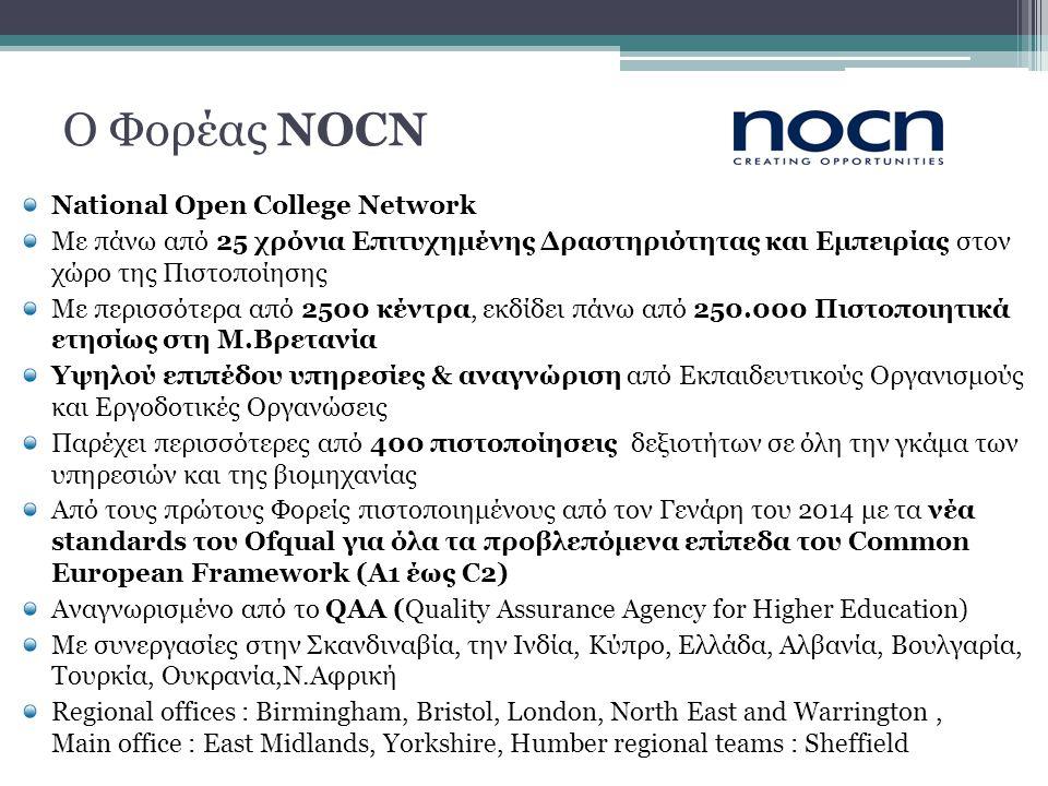 Ο Φορέας NOCN National Open College Network Με πάνω από 25 χρόνια Επιτυχημένης Δραστηριότητας και Εμπειρίας στον χώρο της Πιστοποίησης Με περισσότερα από 2500 κέντρα, εκδίδει πάνω από 250.000 Πιστοποιητικά ετησίως στη Μ.Βρετανία Υψηλού επιπέδου υπηρεσίες & αναγνώριση από Εκπαιδευτικούς Οργανισμούς και Εργοδοτικές Οργανώσεις Παρέχει περισσότερες από 400 πιστοποίησεις δεξιοτήτων σε όλη την γκάμα των υπηρεσιών και της βιομηχανίας Από τους πρώτους Φορείς πιστοποιημένους από τον Γενάρη του 2014 με τα νέα standards του Ofqual για όλα τα προβλεπόμενα επίπεδα του Common European Framework (A1 έως C2) Αναγνωρισμένο από το QAA (Quality Assurance Agency for Higher Education) Με συνεργασίες στην Σκανδιναβία, την Ινδία, Κύπρο, Ελλάδα, Αλβανία, Βουλγαρία, Τουρκία, Ουκρανία,Ν.Αφρική Regional offices : Birmingham, Bristol, London, North East and Warrington, Μain office : East Midlands, Yorkshire, Humber regional teams : Sheffield