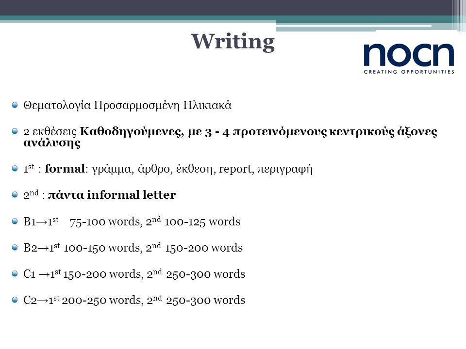 Writing Θεματολογία Προσαρμοσμένη Ηλικιακά 2 εκθέσεις Καθοδηγούμενες, με 3 - 4 προτεινόμενους κεντρικούς άξονες ανάλυσης 1 st : formal: γράμμα, άρθρο, έκθεση, report, περιγραφή 2 nd : πάντα informal letter B1 → 1 st 75-100 words, 2 nd 100-125 words B2 → 1 st 100-150 words, 2 nd 150-200 words C1 → 1 st 150-200 words, 2 nd 250-300 words C2 → 1 st 200-250 words, 2 nd 250-300 words