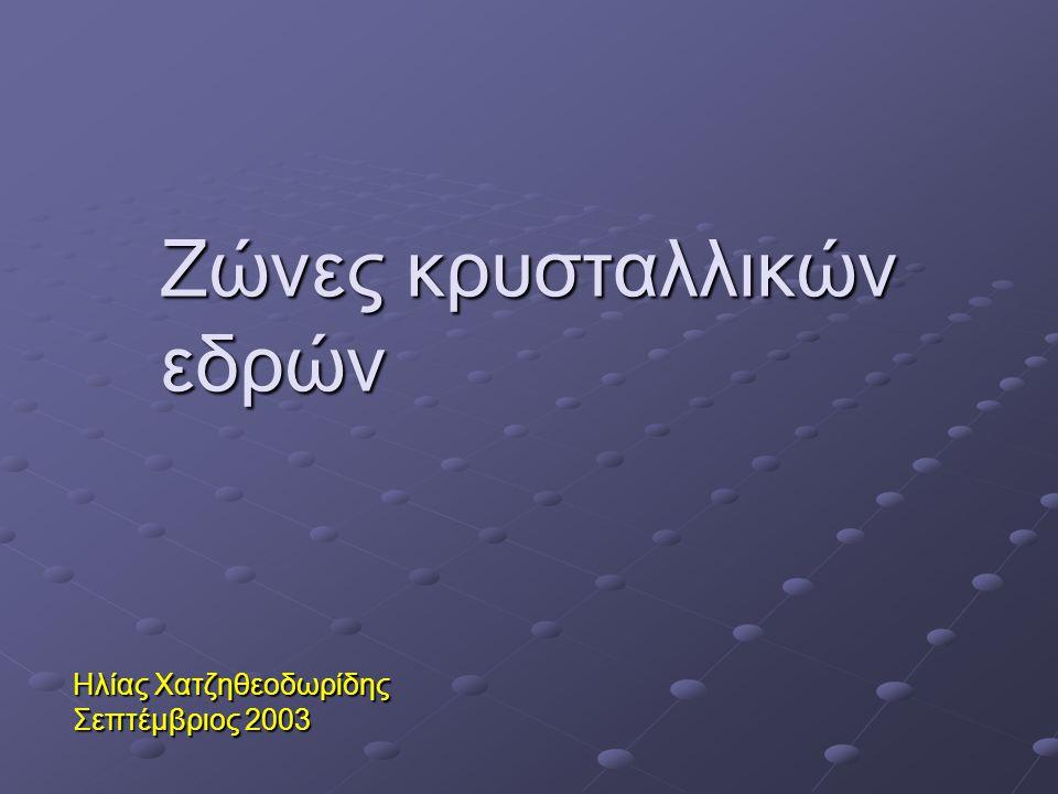 Ζώνες κρυσταλλικών εδρών Ηλίας Χατζηθεοδωρίδης Σεπτέμβριος 2003