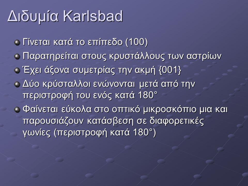Διδυμία Karlsbad Γίνεται κατά το επίπεδο (100) Παρατηρείται στους κρυστάλλους των αστρίων Έχει άξονα συμετρίας την ακμή {001} Δύο κρύσταλλοι ενώνονται