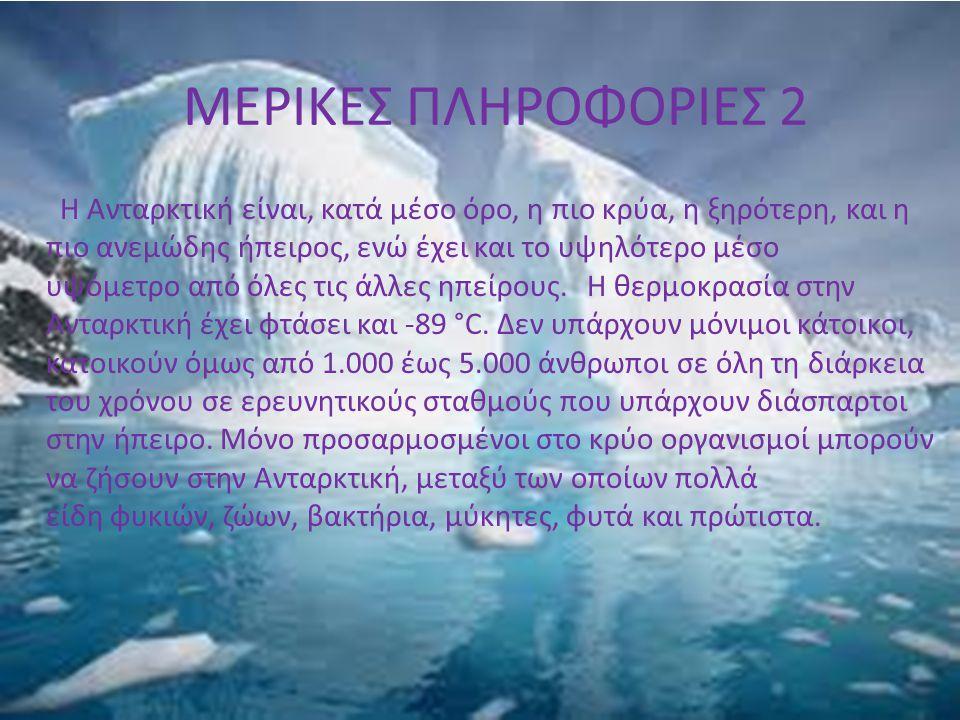 ΜΕΡΙΚΕΣ ΠΛΗΡΟΦΟΡΙΕΣ 2 Η Ανταρκτική είναι, κατά μέσο όρο, η πιο κρύα, η ξηρότερη, και η πιο ανεμώδης ήπειρος, ενώ έχει και το υψηλότερο μέσο υψόμετρο α